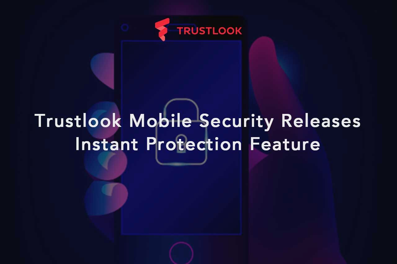 Trustlook Mobile Security Releases Instant Protection Feature